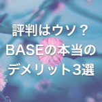 評判に左右されるな!BASE販売の本当のデメリット3選【ハンドメイド作家を例に開設】