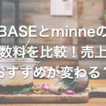 【判断基準です】BASEの手数料をミンネと比較したら分かった、絶対おさえたいポイント