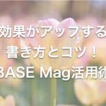効果がアップする書き方とコツを解説!BASE Mag活用術