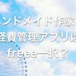 ハンドメイド作家の経理/帳簿付けアプリは「freee」1択で間違いない理由