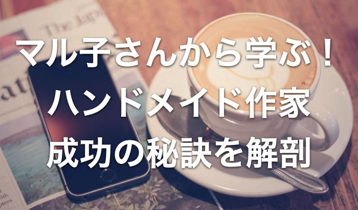 マル子さんのブログで学ぶ!ハンドメイド作家成功の秘訣を解剖【良記事5選もご紹介】
